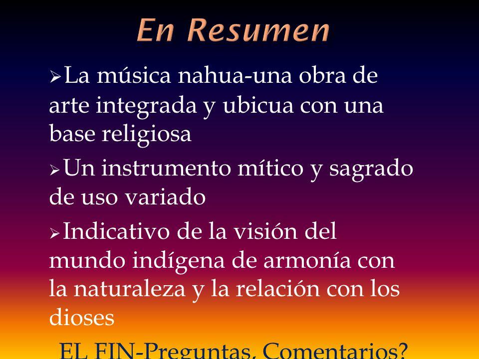 La música nahua-una obra de arte integrada y ubicua con una base religiosa Un instrumento mítico y sagrado de uso variado Indicativo de la visión del