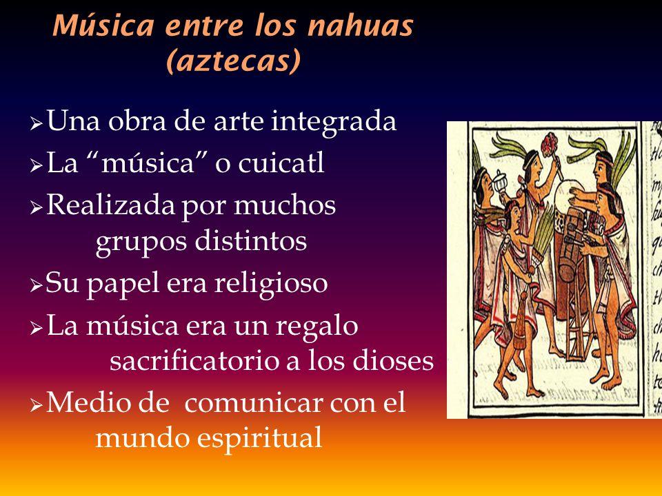 Música entre los nahuas (aztecas) Una obra de arte integrada La música o cuicatl Realizada por muchos grupos distintos Su papel era religioso La músic