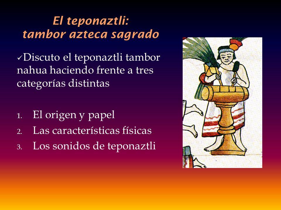 El teponaztli: tambor azteca sagrado Discuto el teponaztli tambor nahua haciendo frente a tres categorías distintas 1. El origen y papel 2. Las caract