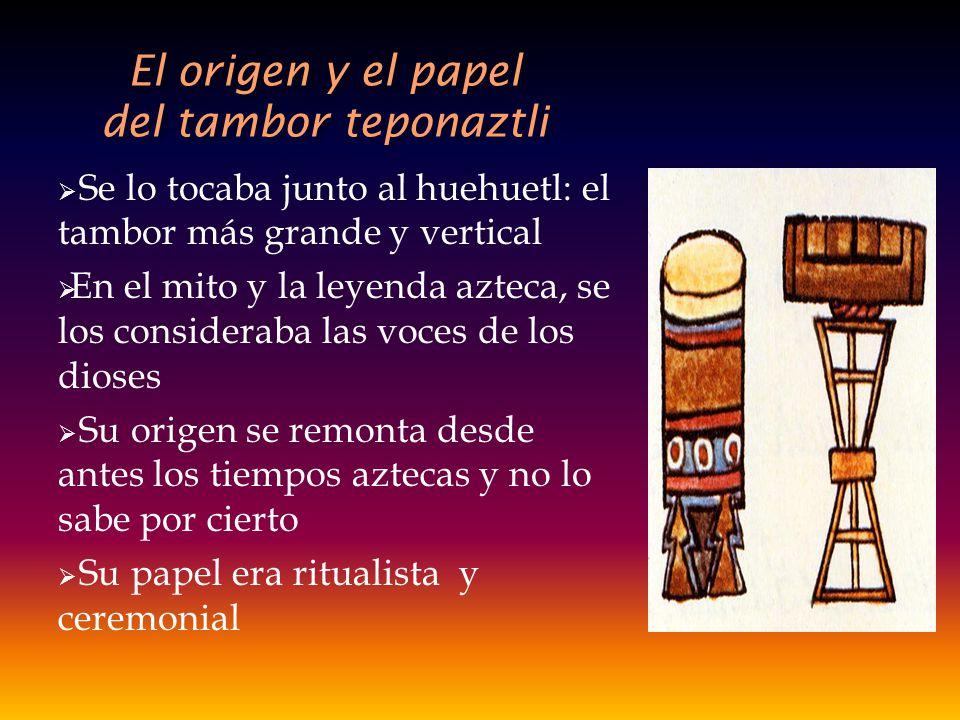 El origen y el papel del tambor teponaztli Se lo tocaba junto al huehuetl: el tambor más grande y vertical En el mito y la leyenda azteca, se los cons