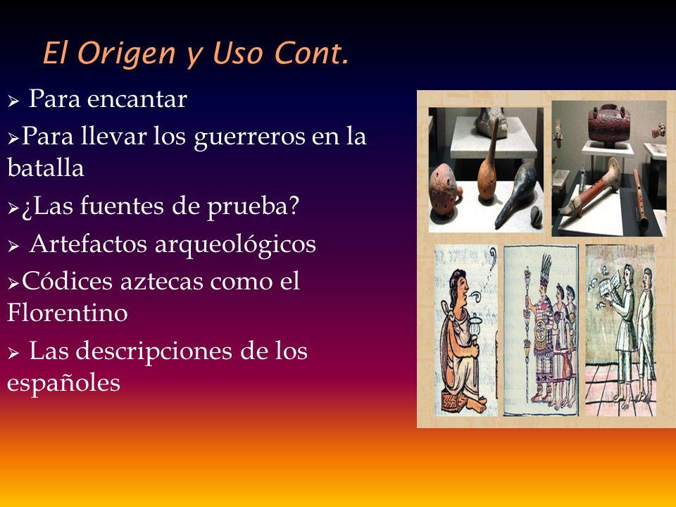 El Origen y Uso Cont. Para encantar Para llevar los guerreros en la batalla ¿Las fuentes de prueba? Artefactos arqueológicos Códices aztecas como el F