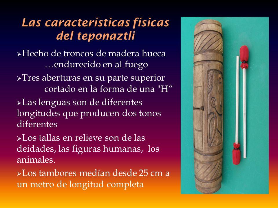 Las características físicas del teponaztli Hecho de troncos de madera hueca …endurecido en al fuego Tres aberturas en su parte superior cortado en la