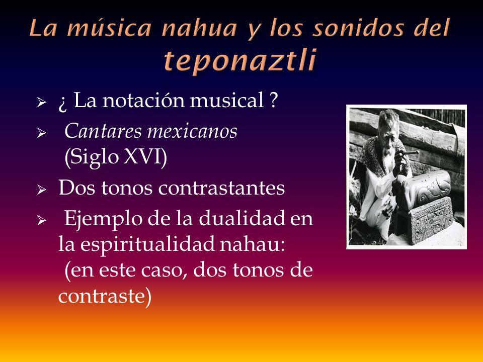 ¿ La notación musical ? Cantares mexicanos (Siglo XVI) Dos tonos contrastantes Ejemplo de la dualidad en la espiritualidad nahau: (en este caso, dos t