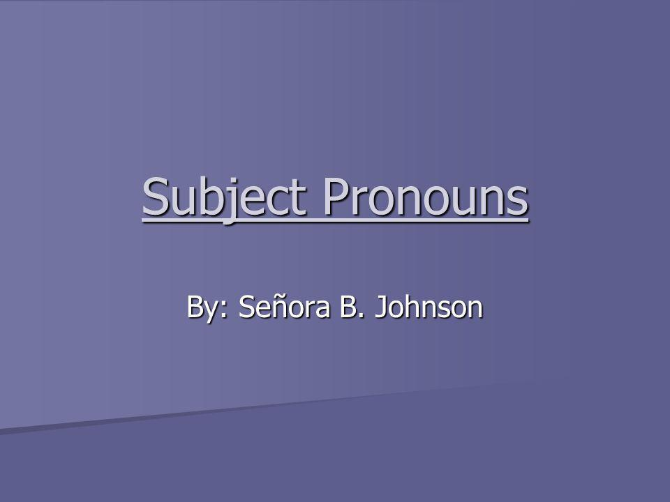 Subject Pronouns By: Señora B. Johnson