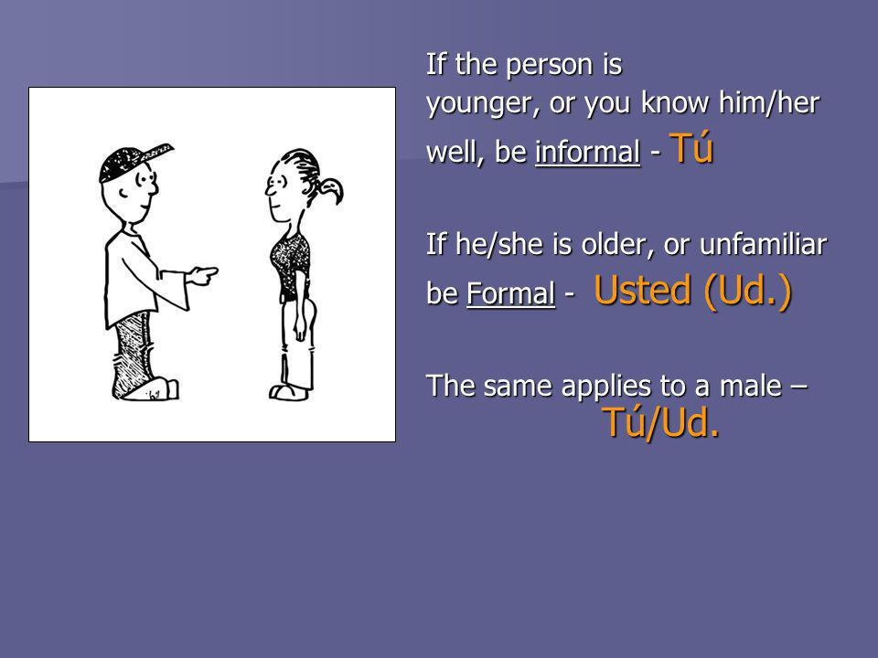 If the person is younger, or you know him/her well, be informal - Tú If he/she is older, or unfamiliar be Formal - Usted (Ud.) The same applies to a male – Tú/Ud.