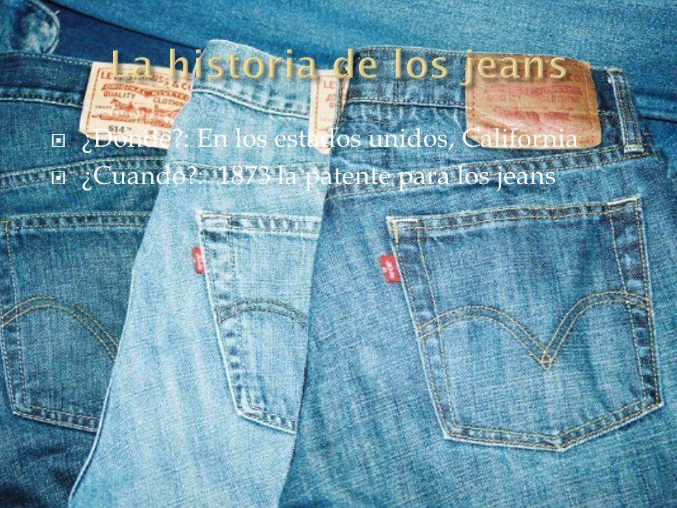 ¿Donde?: En los estados unidos, California ¿Cuando?: 1873 la patente para los jeans