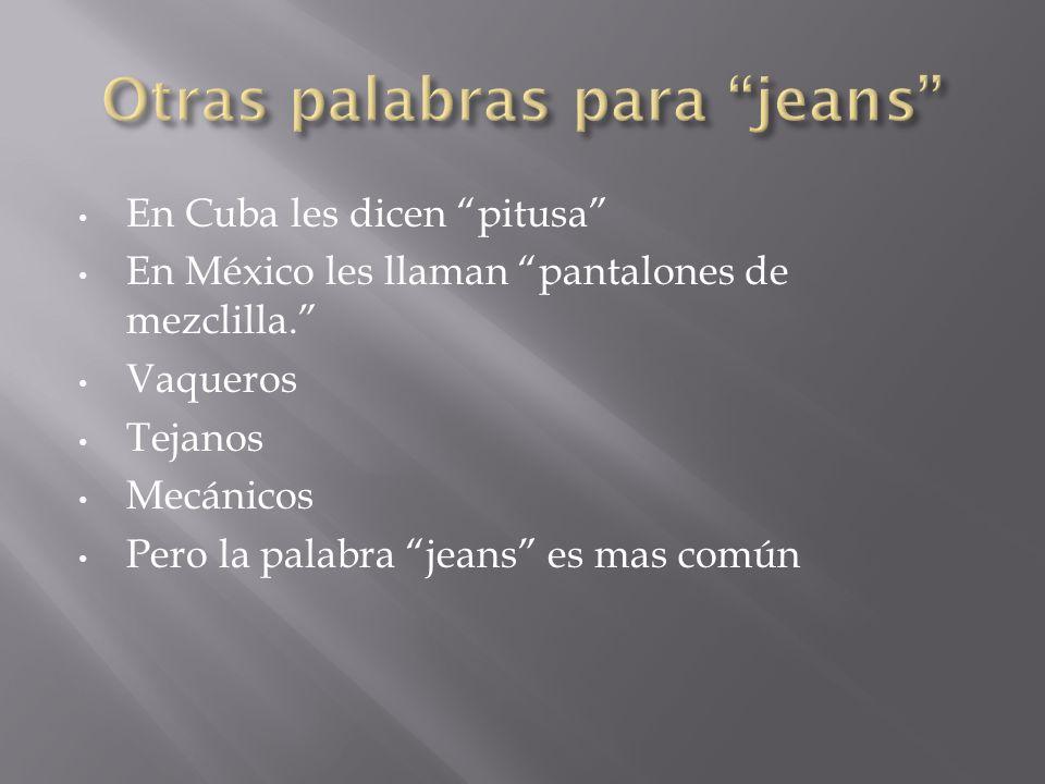 En Cuba les dicen pitusa En México les llaman pantalones de mezclilla.