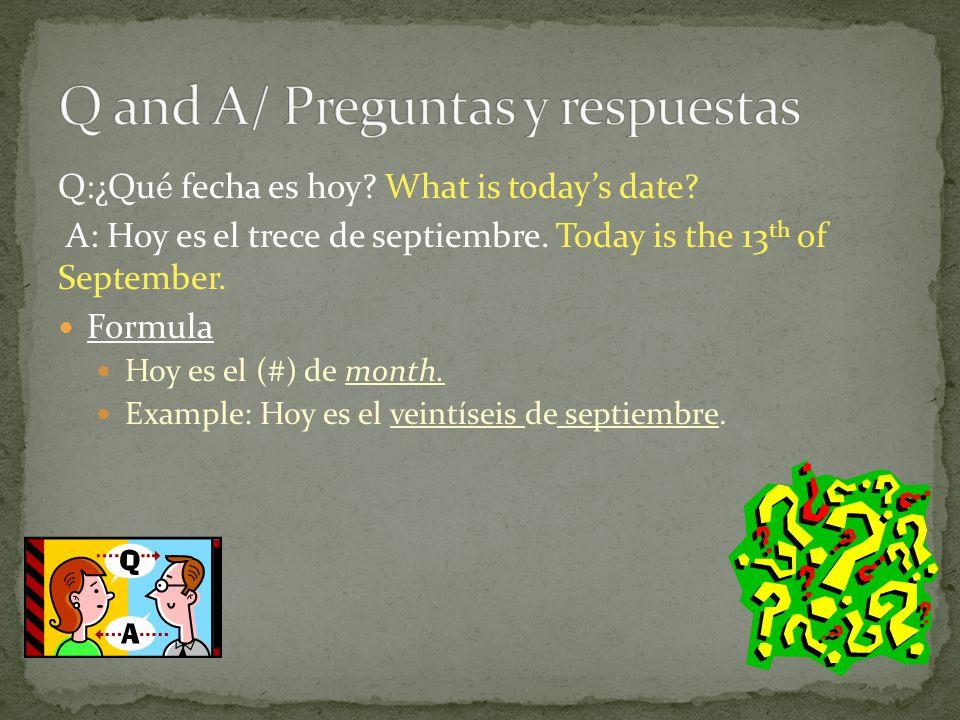 Q:¿Qu é fecha es hoy. What is todays date. A: Hoy es el trece de septiembre.