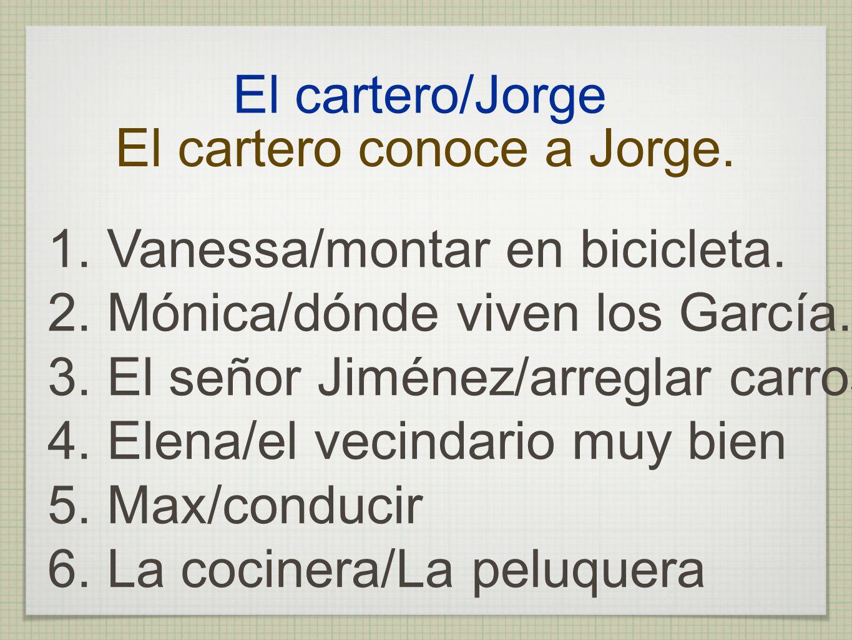 El cartero/Jorge El cartero conoce a Jorge. 1. Vanessa/montar en bicicleta. 2. Mónica/dónde viven los García. 3. El señor Jiménez/arreglar carros 4. E
