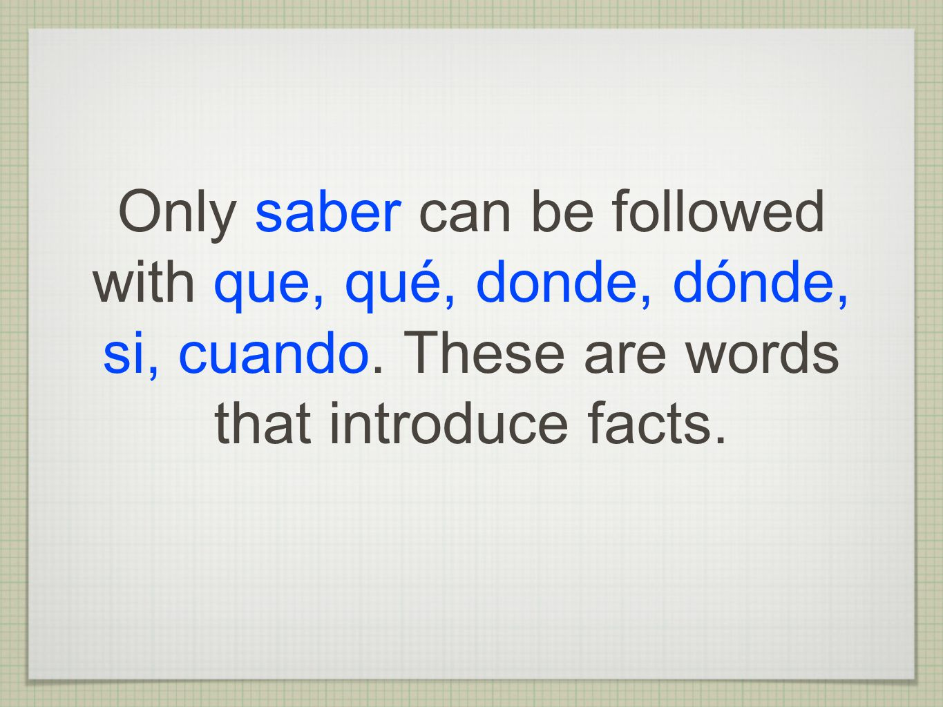 Only saber can be followed with que, qué, donde, dónde, si, cuando. These are words that introduce facts.