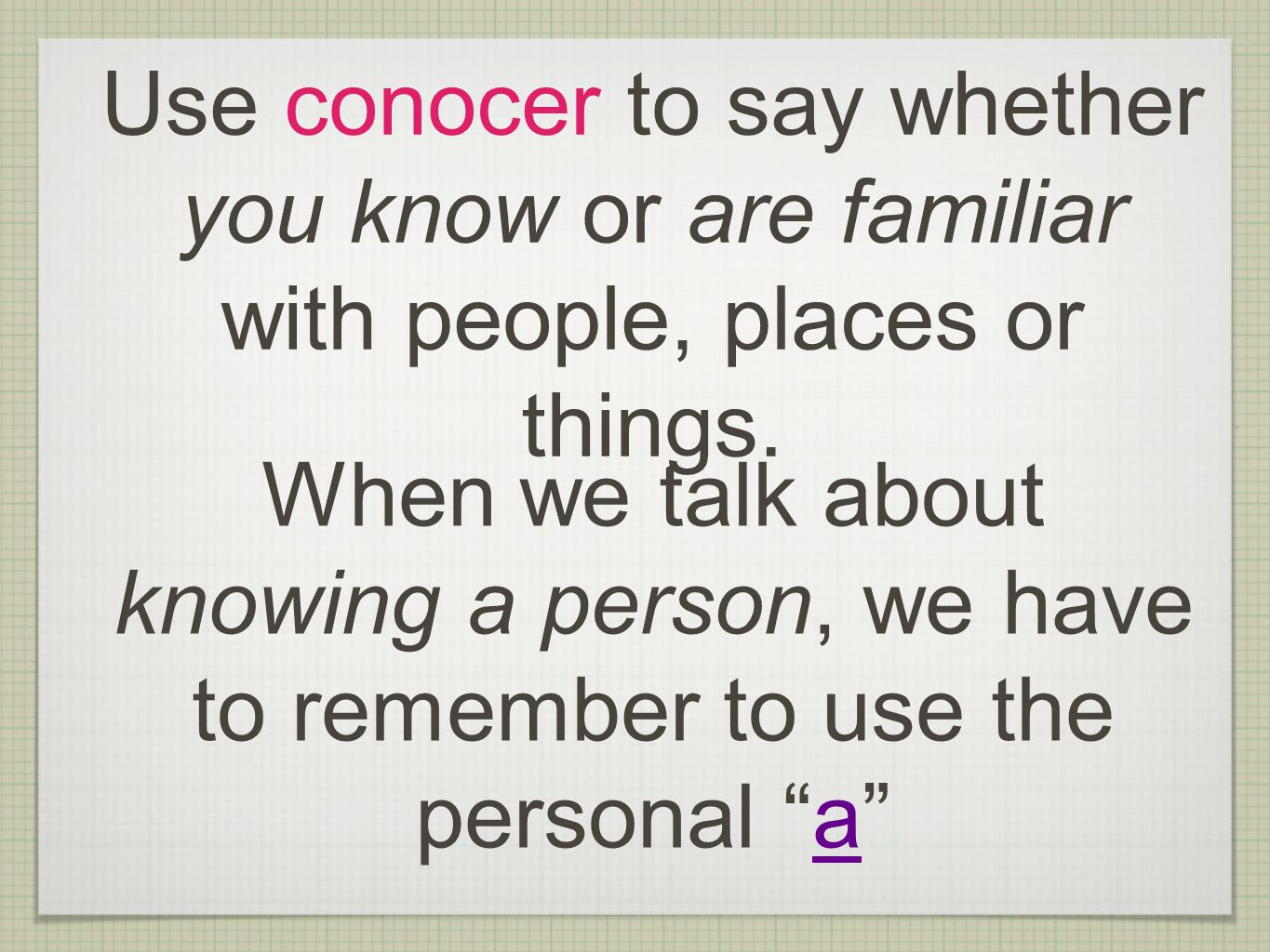 Use conocer to say whether you know or are familiar with people, places or things. When we talk about knowing a person, we have to remember to use the