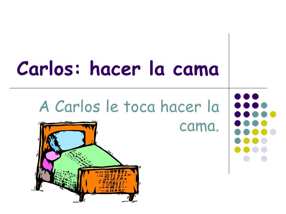 Carlos: hacer la cama A Carlos le toca hacer la cama.
