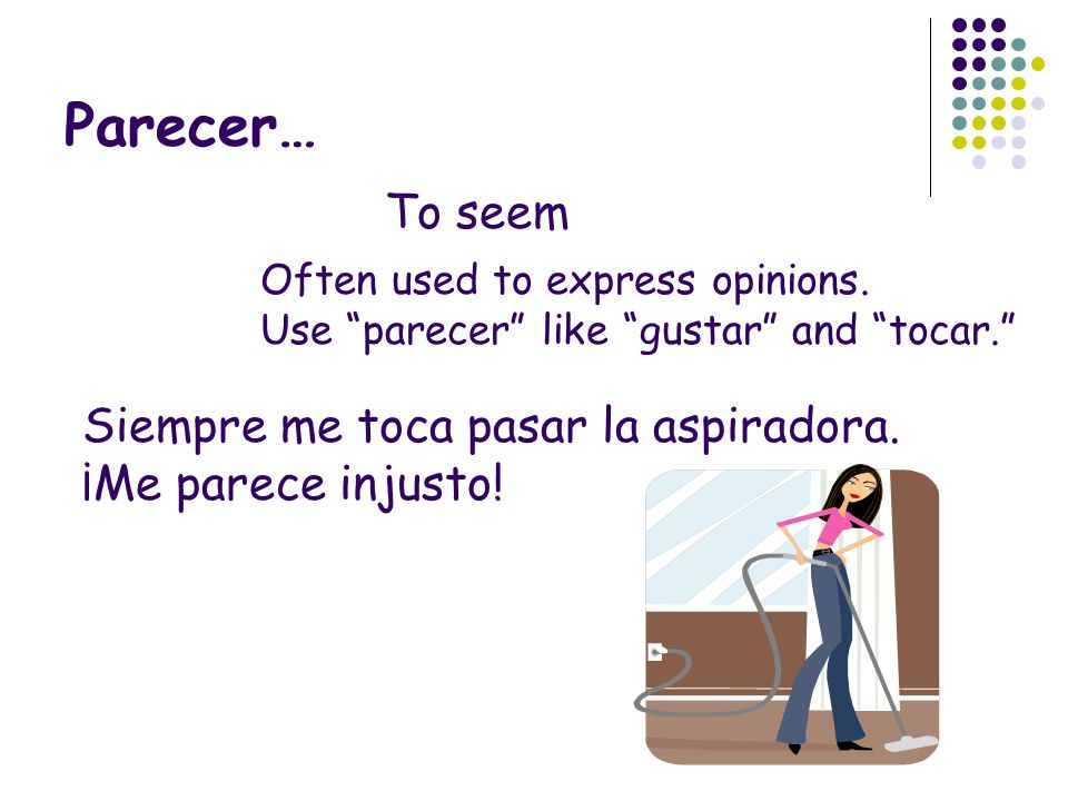 Parecer… To seem Often used to express opinions. Use parecer like gustar and tocar. Siempre me toca pasar la aspiradora. ¡Me parece injusto!