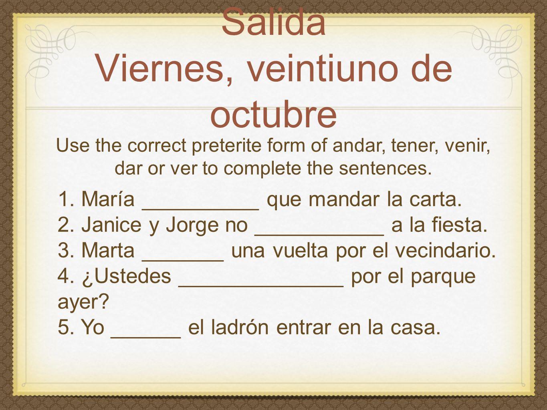 Salida Viernes, veintiuno de octubre Use the correct preterite form of andar, tener, venir, dar or ver to complete the sentences.