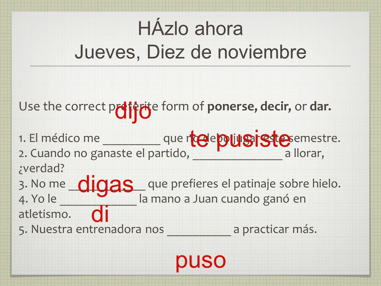 HÁzlo ahora Jueves, Diez de noviembre Use the correct preterite form of ponerse, decir, or dar. 1. El médico me _________ que no debo jugar este semes