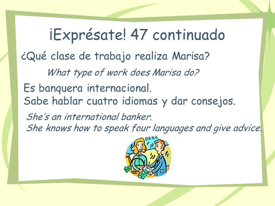 ¡Exprésate! 47 continuado ¿Qué clase de trabajo realiza Marisa? What type of work does Marisa do? Es banquera internacional. Sabe hablar cuatro idioma