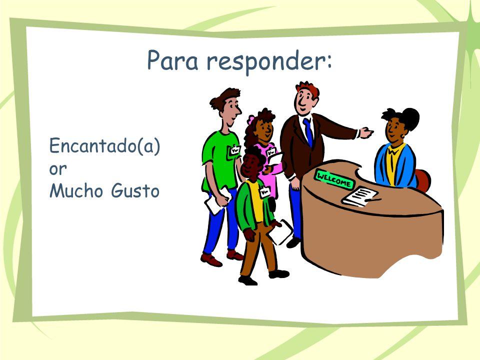Para responder: Encantado(a) or Mucho Gusto