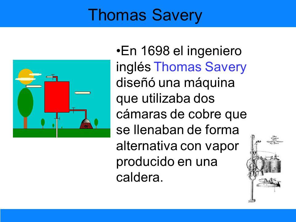 En 1698 el ingeniero inglés Thomas Savery diseñó una máquina que utilizaba dos cámaras de cobre que se llenaban de forma alternativa con vapor produci