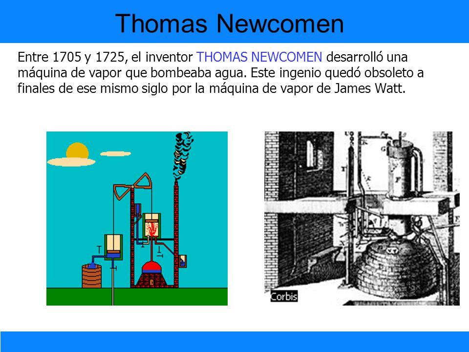 Entre 1705 y 1725, el inventor THOMAS NEWCOMEN desarrolló una máquina de vapor que bombeaba agua. Este ingenio quedó obsoleto a finales de ese mismo s