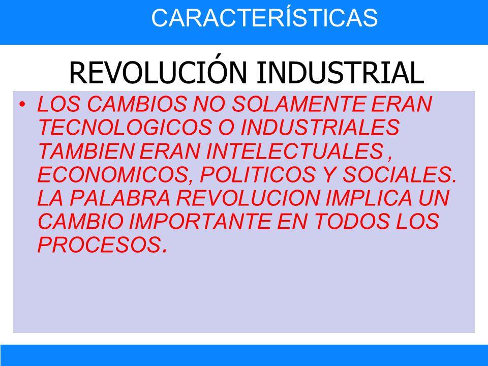 REVOLUCIÓN INDUSTRIAL LOS CAMBIOS NO SOLAMENTE ERAN TECNOLOGICOS O INDUSTRIALES TAMBIEN ERAN INTELECTUALES, ECONOMICOS, POLITICOS Y SOCIALES. LA PALAB