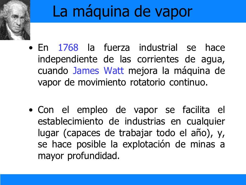 La máquina de vapor En 1768 la fuerza industrial se hace independiente de las corrientes de agua, cuando James Watt mejora la máquina de vapor de movi