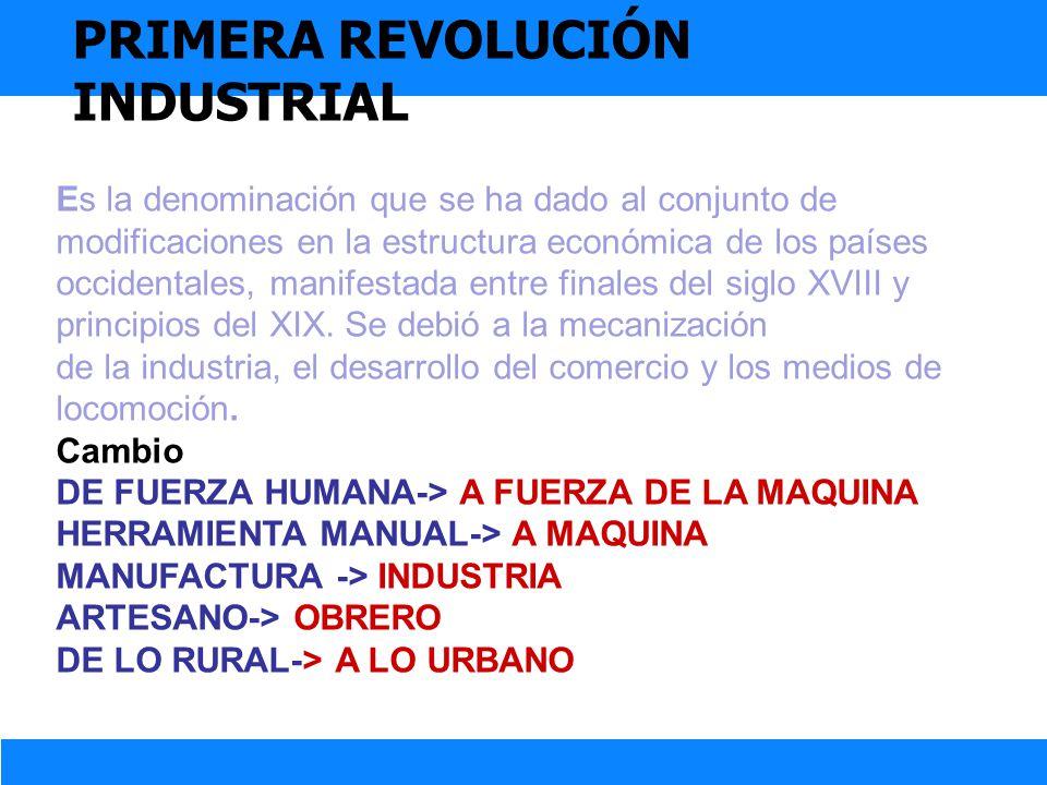 PRIMERA REVOLUCIÓN INDUSTRIAL Es la denominación que se ha dado al conjunto de modificaciones en la estructura económica de los países occidentales, m