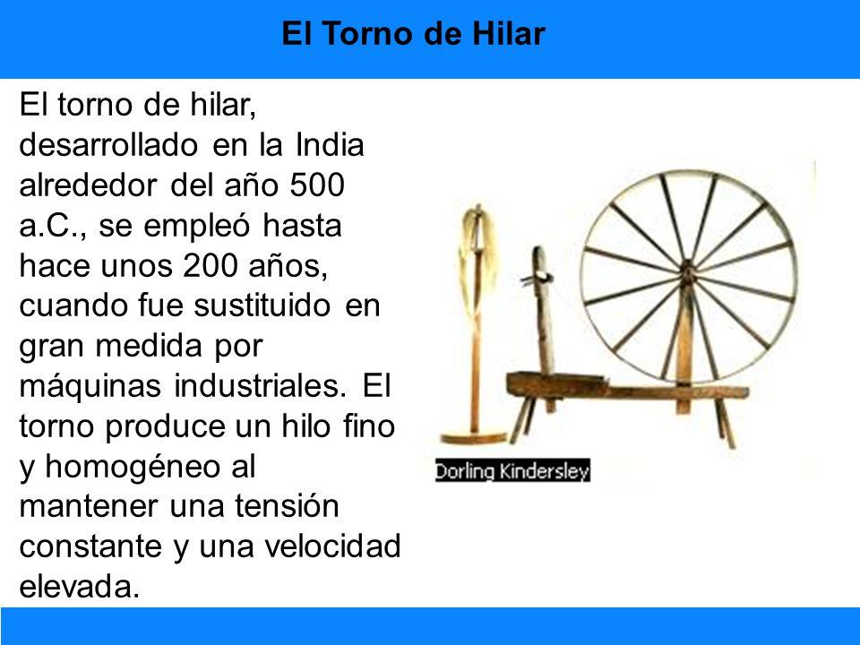 El torno de hilar, desarrollado en la India alrededor del año 500 a.C., se empleó hasta hace unos 200 años, cuando fue sustituido en gran medida por m