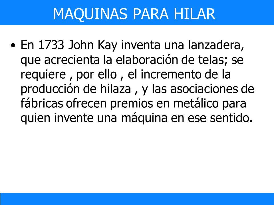 En 1733 John Kay inventa una lanzadera, que acrecienta la elaboración de telas; se requiere, por ello, el incremento de la producción de hilaza, y las