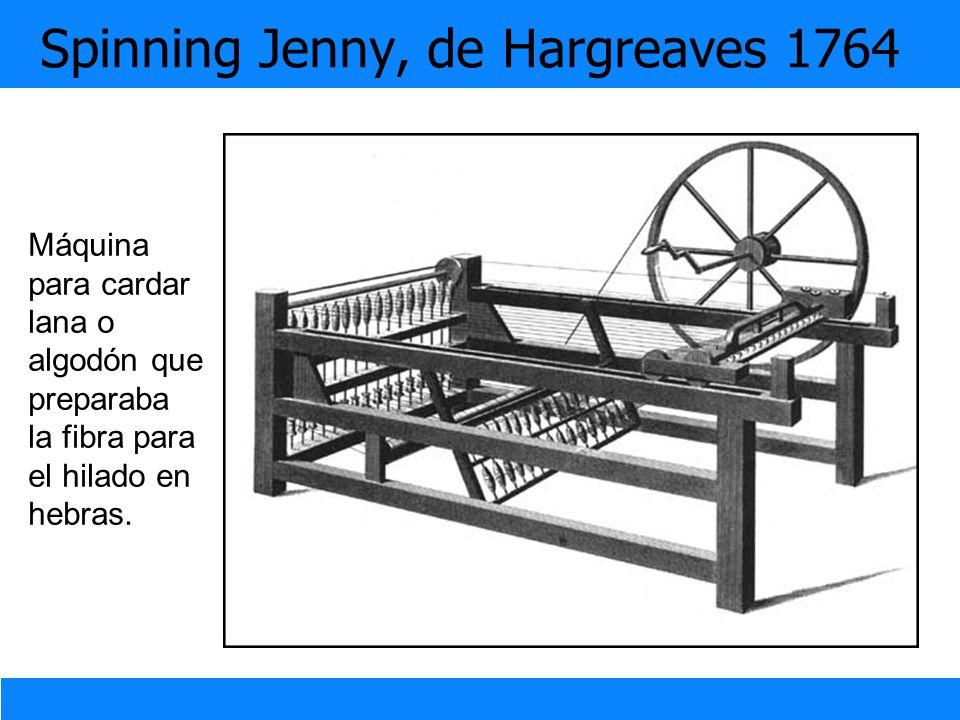 Spinning Jenny, de Hargreaves 1764 Máquina para cardar lana o algodón que preparaba la fibra para el hilado en hebras.