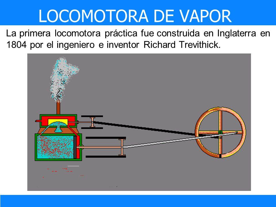 La primera locomotora práctica fue construida en Inglaterra en 1804 por el ingeniero e inventor Richard Trevithick. LOCOMOTORA DE VAPOR