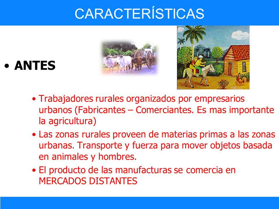 ANTES Trabajadores rurales organizados por empresarios urbanos (Fabricantes – Comerciantes. Es mas importante la agricultura) Las zonas rurales provee