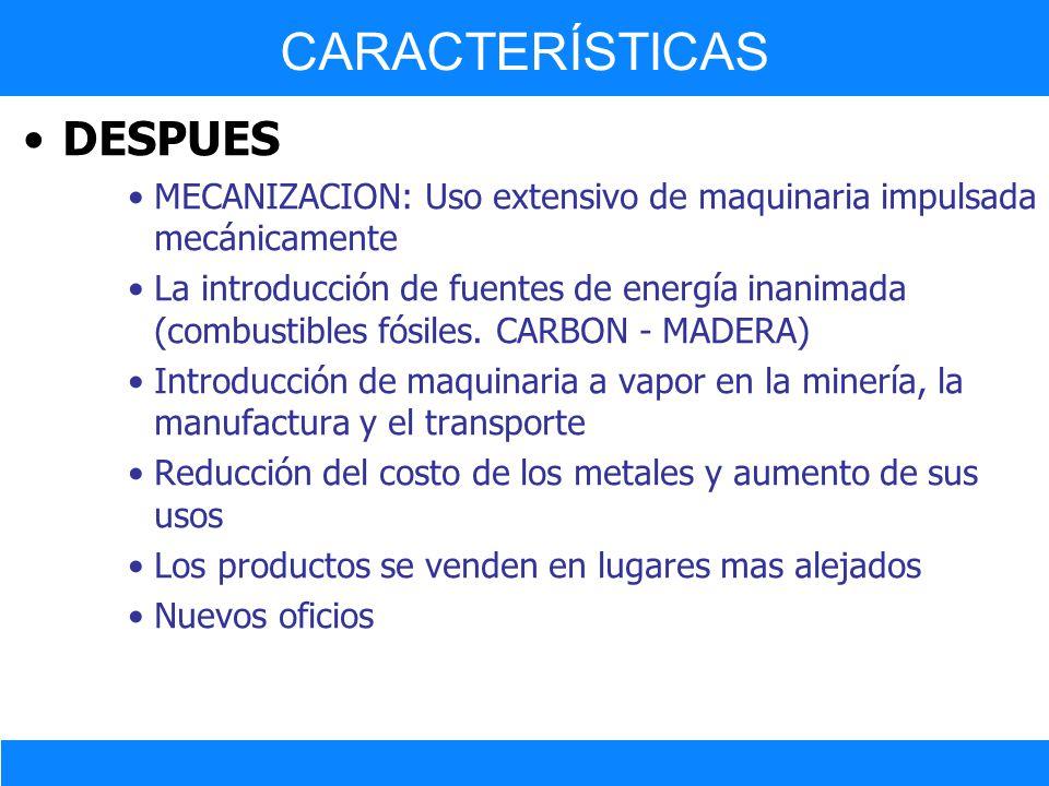 DESPUES MECANIZACION: Uso extensivo de maquinaria impulsada mecánicamente La introducción de fuentes de energía inanimada (combustibles fósiles. CARBO