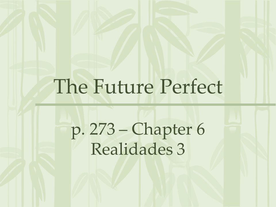 The Future Perfect p. 273 – Chapter 6 Realidades 3