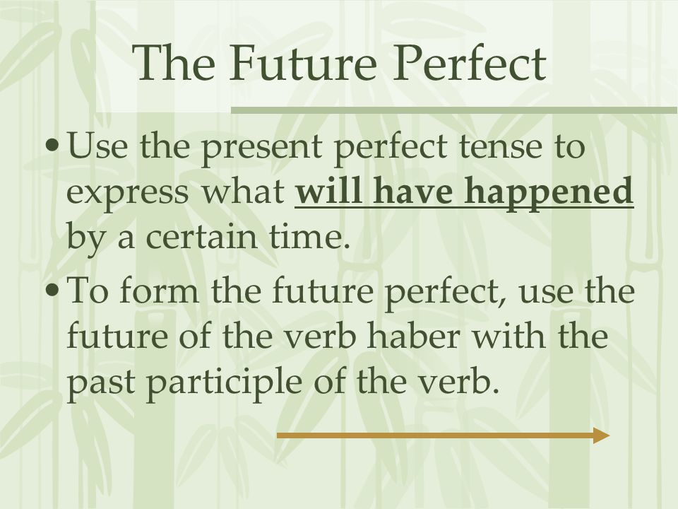 The Future Perfect Use the present perfect tense to express what will have happened by a certain time.