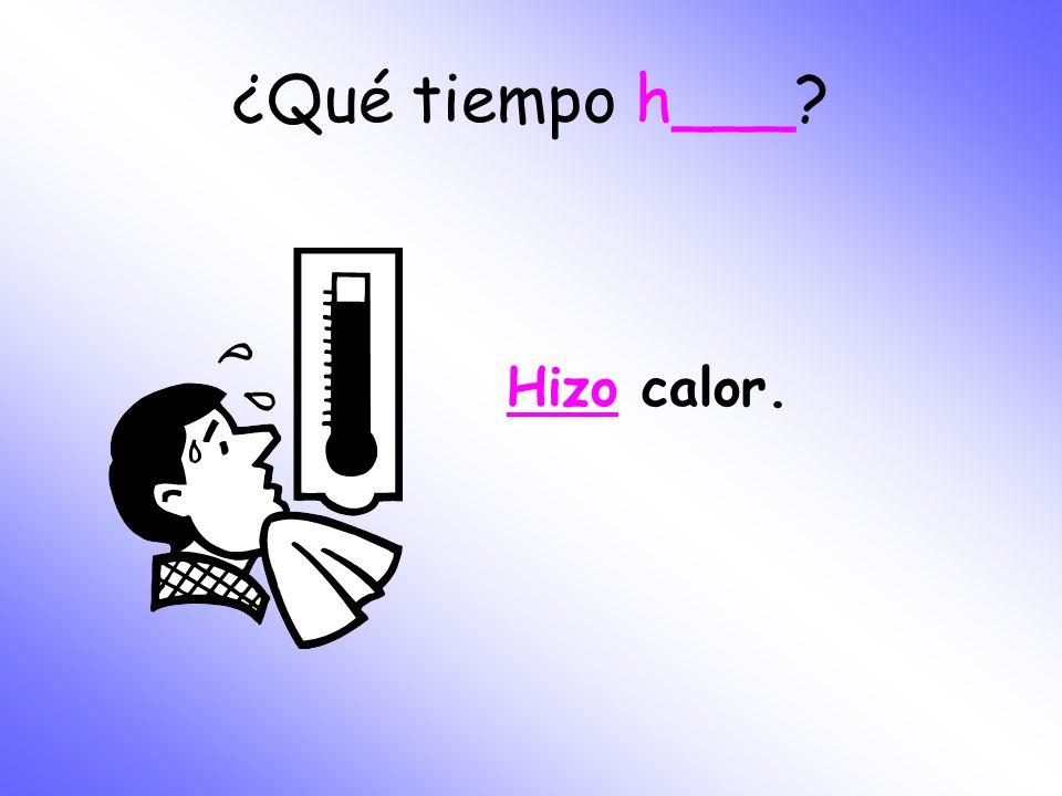 ¿Qué tiempo h___ Hizo calor.