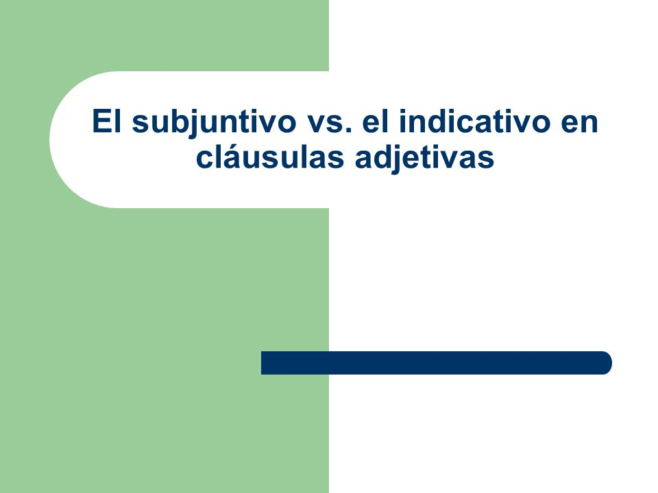 El subjuntivo vs. el indicativo en cláusulas adjetivas