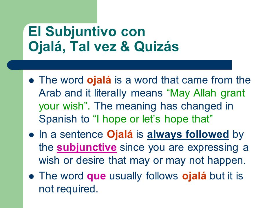 El Subjuntivo con Ojalá, Tal vez & Quizás The word ojalá is a word that came from the Arab and it literally means May Allah grant your wish. The meani