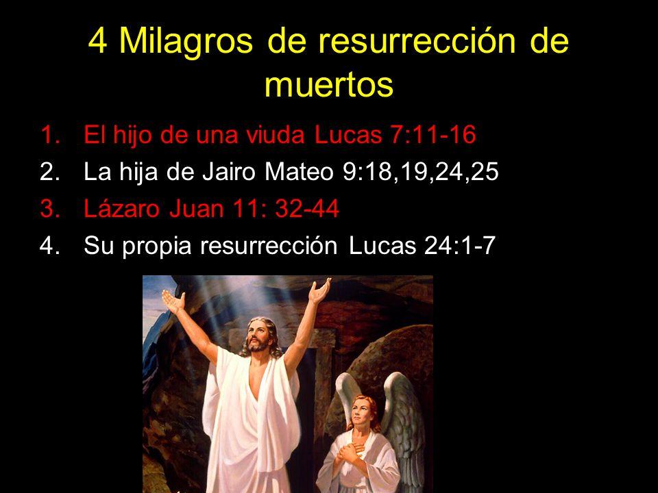 4 Milagros de resurrección de muertos 1.El hijo de una viuda Lucas 7:11-16 2.La hija de Jairo Mateo 9:18,19,24,25 3.Lázaro Juan 11: 32-44 4.Su propia