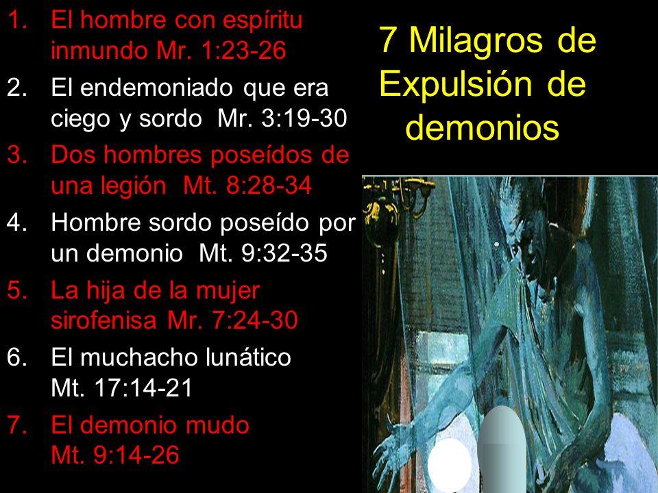 7 Milagros de Expulsión de demonios 1.El hombre con espíritu inmundo Mr. 1:23-26 2.El endemoniado que era ciego y sordo Mr. 3:19-30 3.Dos hombres pose
