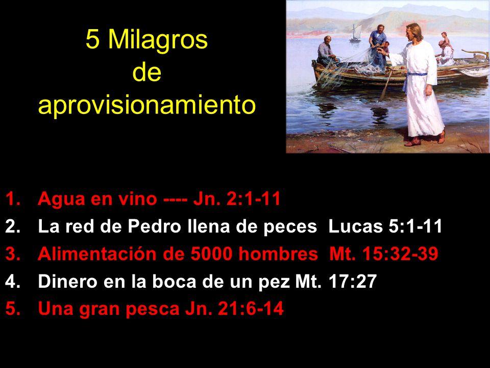 5 Milagros de aprovisionamiento 1.Agua en vino ---- Jn. 2:1-11 2.La red de Pedro llena de peces Lucas 5:1-11 3.Alimentación de 5000 hombres Mt. 15:32-