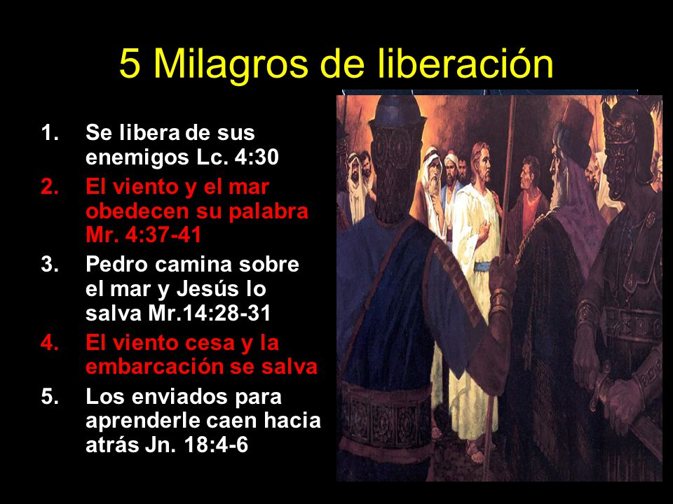 5 Milagros de liberación 1.Se libera de sus enemigos Lc. 4:30 2.El viento y el mar obedecen su palabra Mr. 4:37-41 3.Pedro camina sobre el mar y Jesús