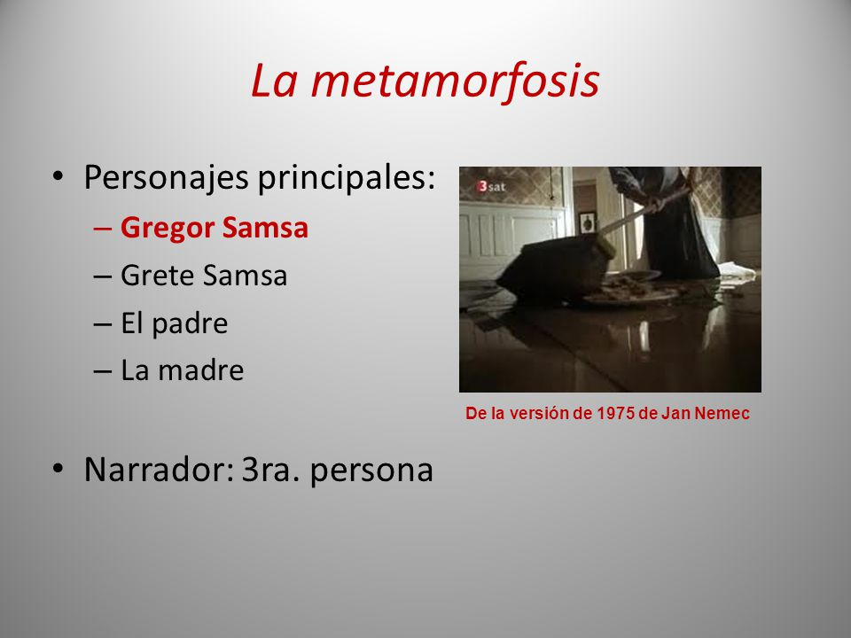 La metamorfosis Personajes principales: – Gregor Samsa – Grete Samsa – El padre – La madre Narrador: 3ra. persona De la versión de 1975 de Jan Nemec
