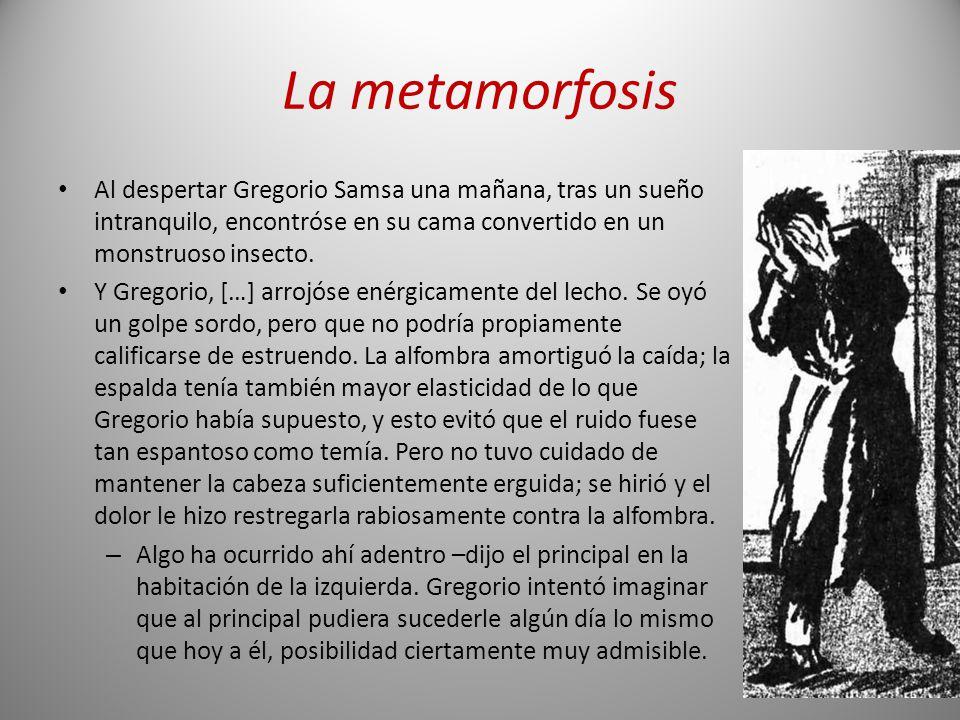 La metamorfosis Al despertar Gregorio Samsa una mañana, tras un sueño intranquilo, encontróse en su cama convertido en un monstruoso insecto. Y Gregor