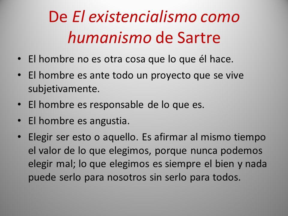 De El existencialismo como humanismo de Sartre El hombre no es otra cosa que lo que él hace. El hombre es ante todo un proyecto que se vive subjetivam