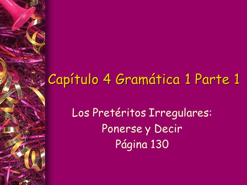 Capítulo 4 Gramática 1 Parte 1 Los Pretéritos Irregulares: Ponerse y Decir Página 130