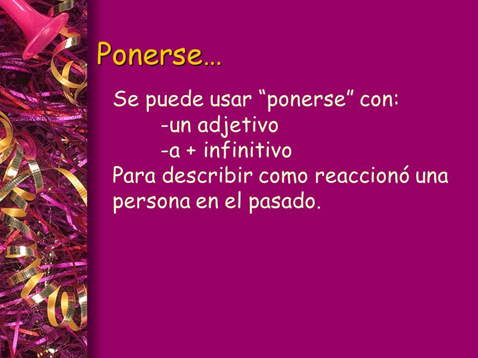 Ponerse… Se puede usar ponerse con: -un adjetivo -a + infinitivo Para describir como reaccionó una persona en el pasado.