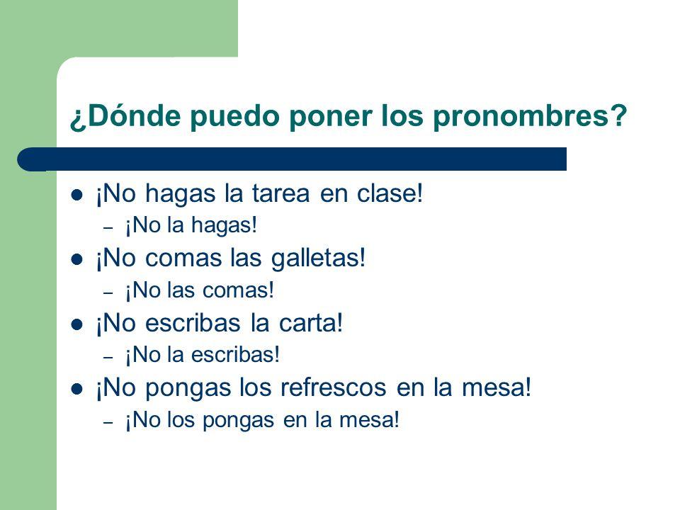 ¿Dónde puedo poner los pronombres? ¡No hagas la tarea en clase! – ¡No la hagas! ¡No comas las galletas! – ¡No las comas! ¡No escribas la carta! – ¡No