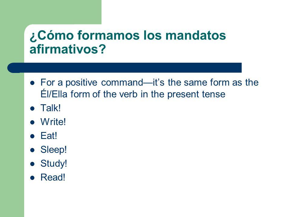 ¿Cómo formamos los mandatos afirmativos? For a positive commandits the same form as the Él/Ella form of the verb in the present tense Talk! Write! Eat
