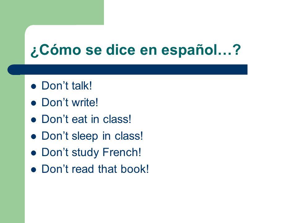 ¿Cómo se dice en español…? Dont talk! Dont write! Dont eat in class! Dont sleep in class! Dont study French! Dont read that book!