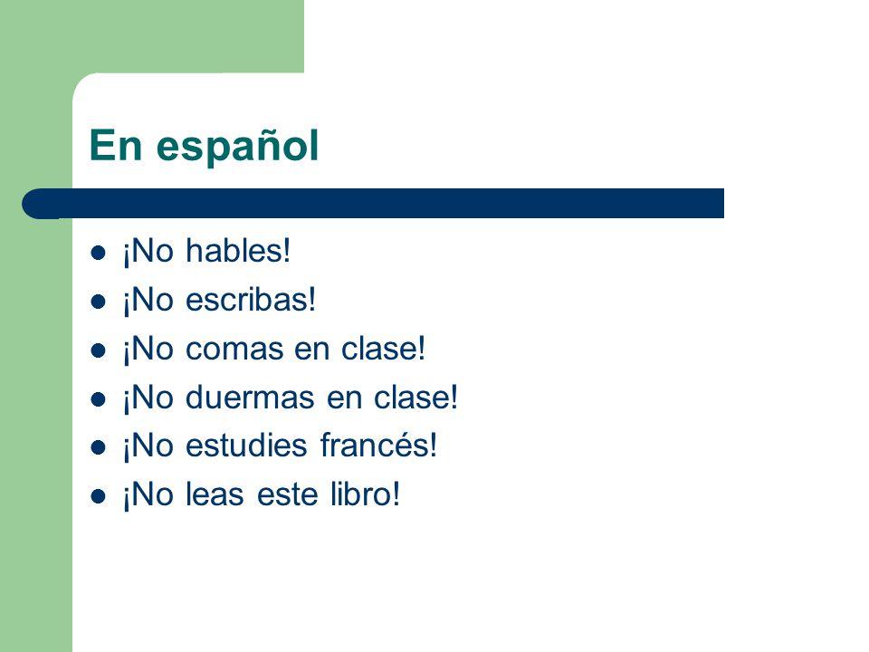 En español ¡No hables! ¡No escribas! ¡No comas en clase! ¡No duermas en clase! ¡No estudies francés! ¡No leas este libro!
